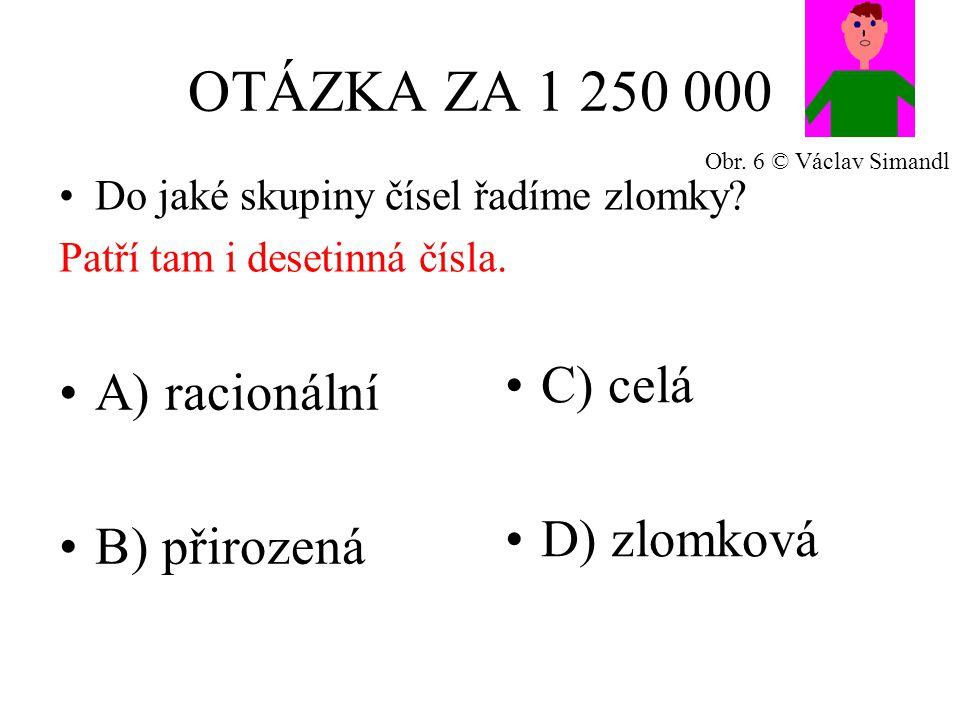OTÁZKA ZA 1 250 000 A) racionální B) přirozená C) celá D) zlomková Do jaké skupiny čísel řadíme zlomky? Patří tam i desetinná čísla. Obr. 6 © Václav S