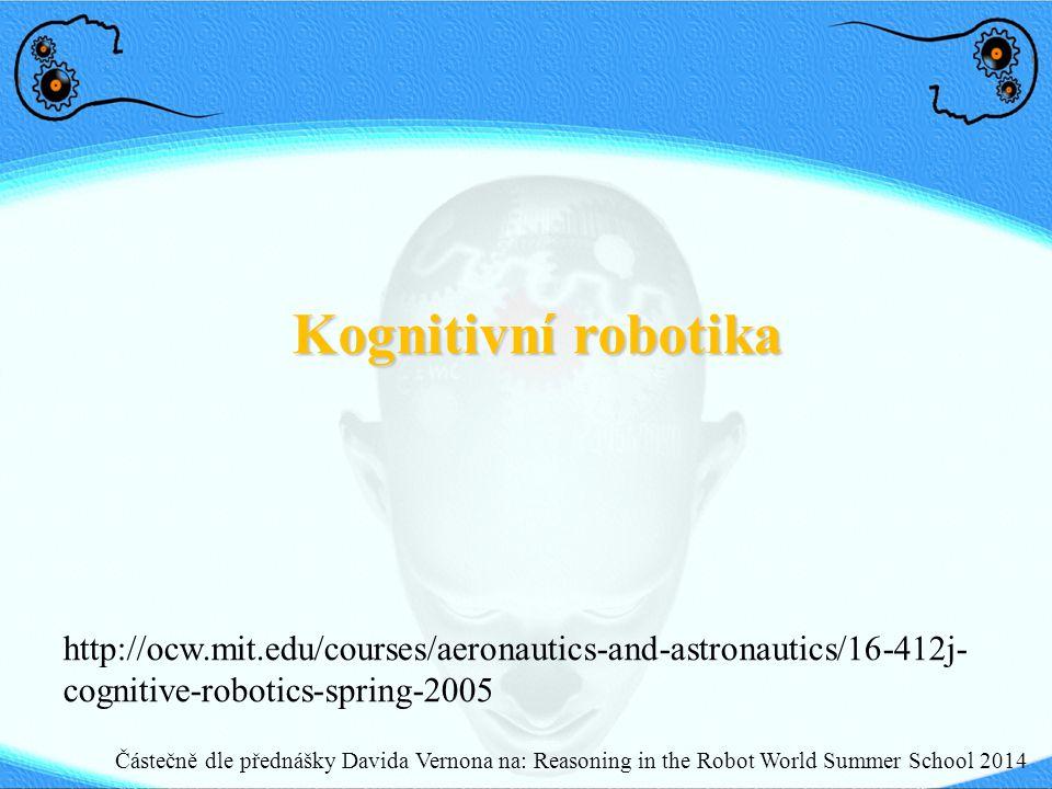 Kognitivní robotika Částečně dle přednášky Davida Vernona na: Reasoning in the Robot World Summer School 2014 http://ocw.mit.edu/courses/aeronautics-a