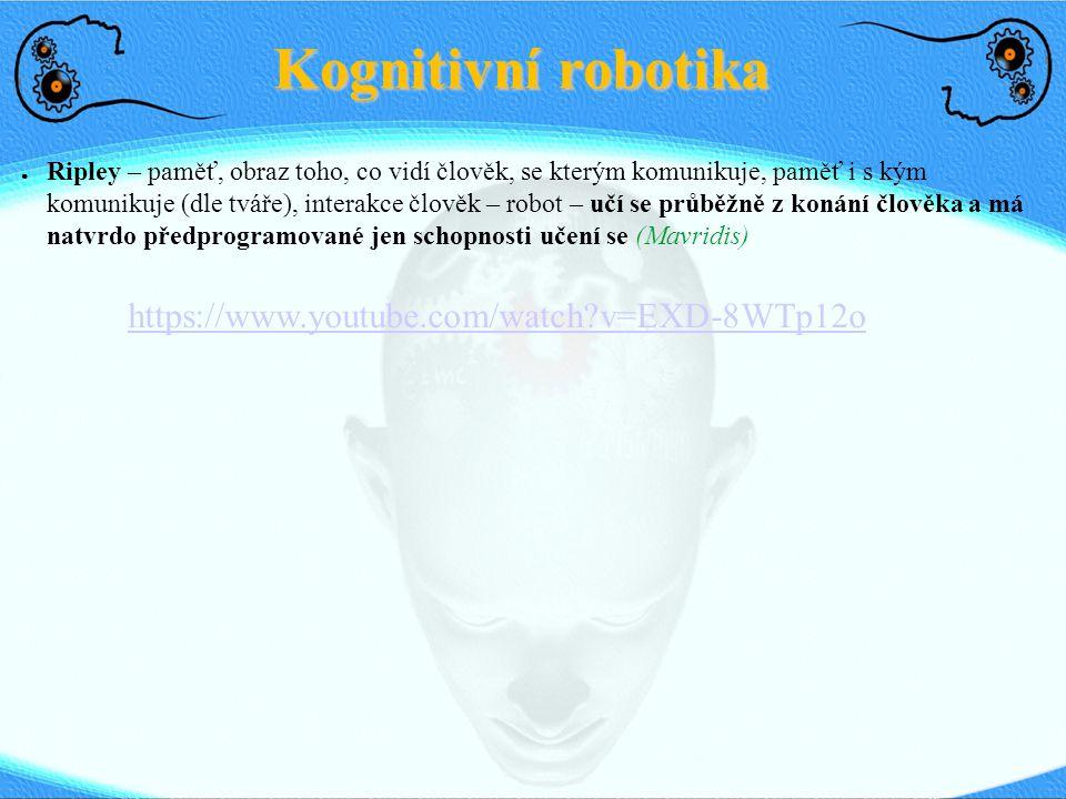 Kognitivní robotika ● Ripley – paměť, obraz toho, co vidí člověk, se kterým komunikuje, paměť i s kým komunikuje (dle tváře), interakce člověk – robot