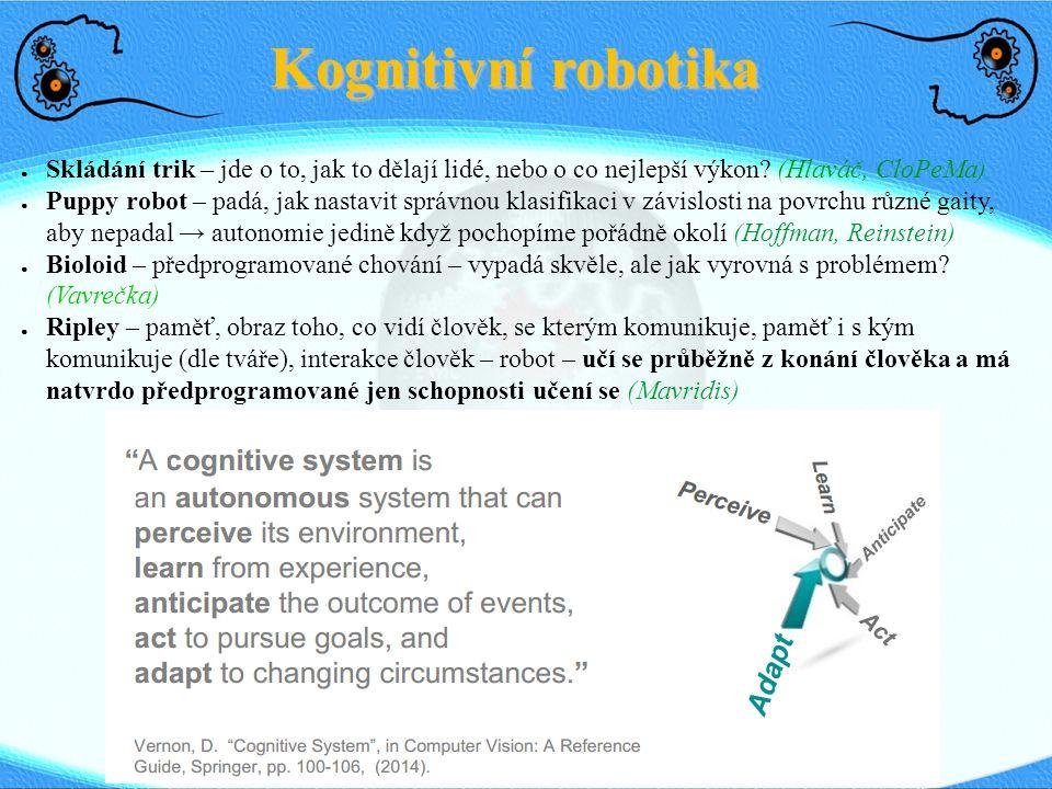 Kognitivní robotika ● Skládání trik – jde o to, jak to dělají lidé, nebo o co nejlepší výkon? (Hlaváč, CloPeMa) ● Puppy robot – padá, jak nastavit spr