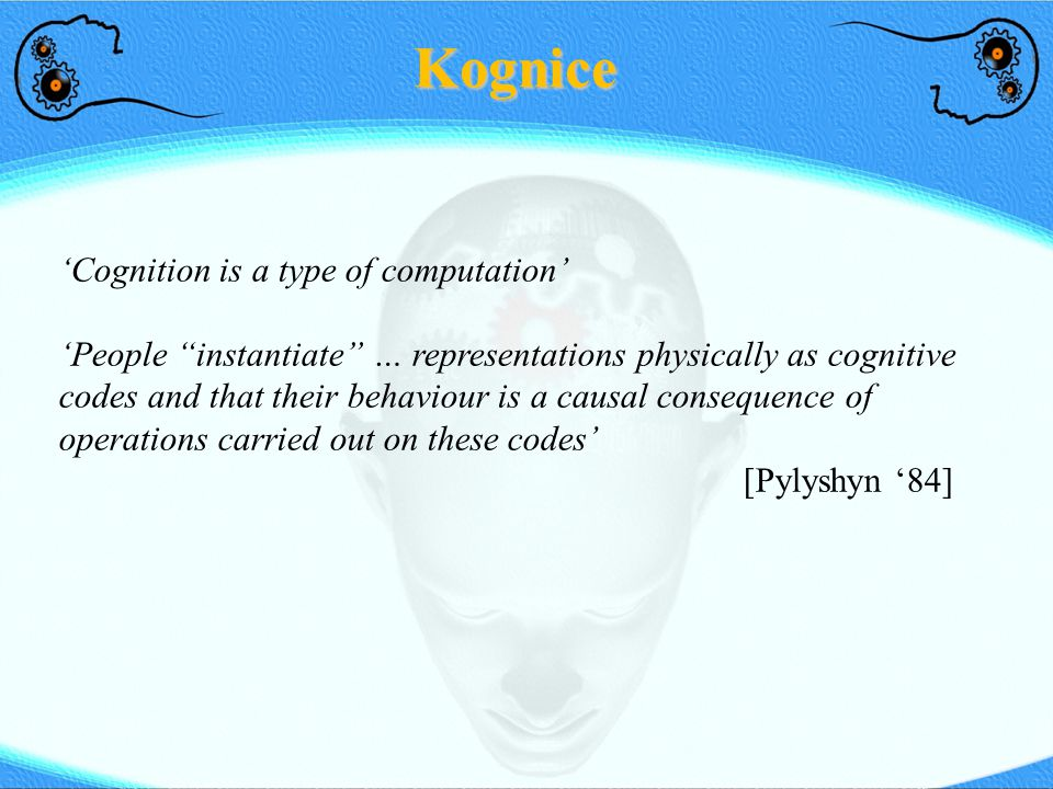 "Kognice 'Cognition is a type of computation' 'People ""instantiate"" … representations physically as cognitive codes and that their behaviour is a causa"