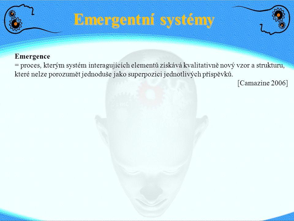 Emergentní systémy Emergence = proces, kterým systém interagujících elementů získává kvalitativně nový vzor a strukturu, které nelze porozumět jednodu