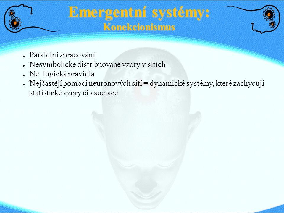 Emergentní systémy: Konekcionismus ● Paralelní zpracování ● Nesymbolické distribuované vzory v sítích ● Ne logická pravidla ● Nejčastějí pomocí neuron