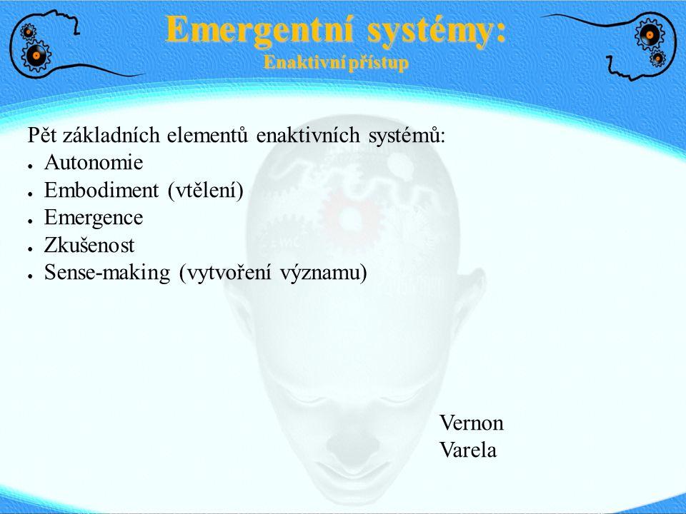 Pět základních elementů enaktivních systémů: ● Autonomie ● Embodiment (vtělení) ● Emergence ● Zkušenost ● Sense-making (vytvoření významu) Vernon Vare