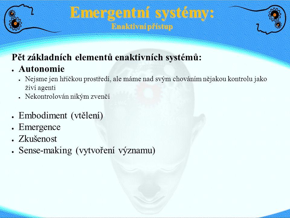 Pět základních elementů enaktivních systémů: ● Autonomie ● Nejsme jen hříčkou prostředí, ale máme nad svým chováním nějakou kontrolu jako živí agenti