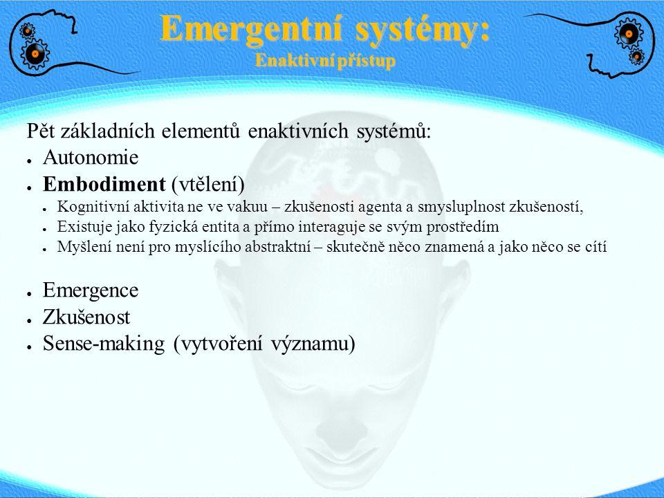 Pět základních elementů enaktivních systémů: ● Autonomie ● Embodiment (vtělení) ● Kognitivní aktivita ne ve vakuu – zkušenosti agenta a smysluplnost z