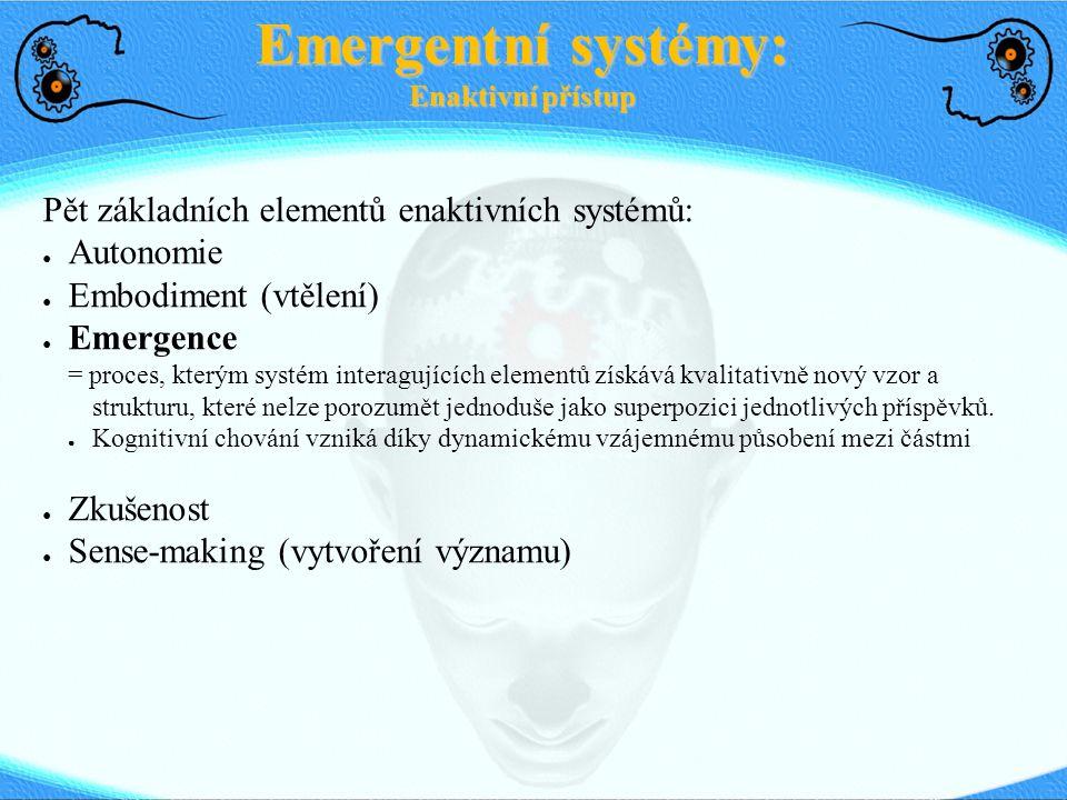 Pět základních elementů enaktivních systémů: ● Autonomie ● Embodiment (vtělení) ● Emergence = proces, kterým systém interagujících elementů získává kv