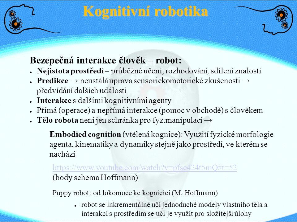 Kognitivní robotika Bezepečná interakce člověk – robot: ● Nejistota prostředí – průběžné učení, rozhodování, sdílení znalostí ● Predikce → neustálá úp