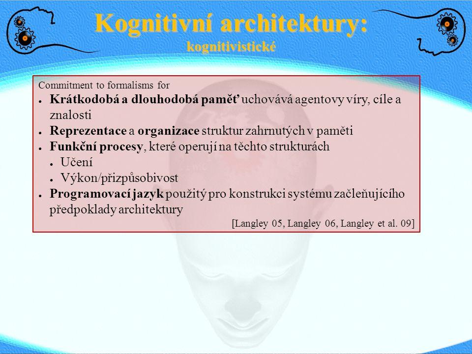 Kognitivní architektury: kognitivistické Commitment to formalisms for ● Krátkodobá a dlouhodobá paměť uchovává agentovy víry, cíle a znalosti ● Reprez