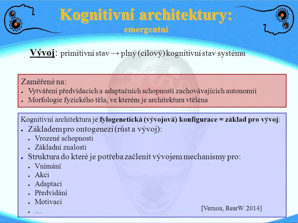 Kognitivní architektury: emergentní Kognitivní architektura je fylogenetická (vývojová) konfigurace = základ pro vývoj: ● Základem pro ontogenezi (růs