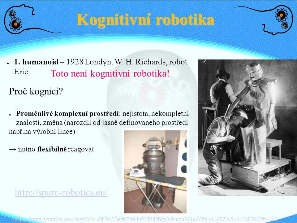Kognitivní robotika ● 1. humanoid – 1928 Londýn, W. H. Richards, robot Eric Toto není kognitivní robotika! Proč kognici? ● Proměnlivé komplexní prostř