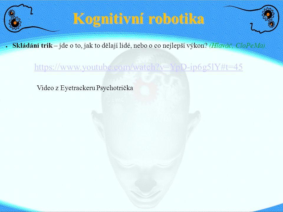 Kognitivní robotika ● Skládání trik – jde o to, jak to dělají lidé, nebo o co nejlepší výkon? (Hlaváč, CloPeMa) https://www.youtube.com/watch?v=YpD-ip