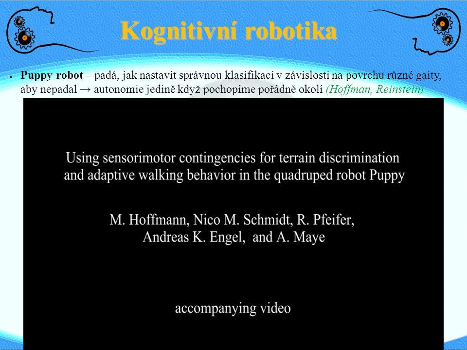 Kognitivní robotika ● Puppy robot – padá, jak nastavit správnou klasifikaci v závislosti na povrchu různé gaity, aby nepadal → autonomie jedině když p