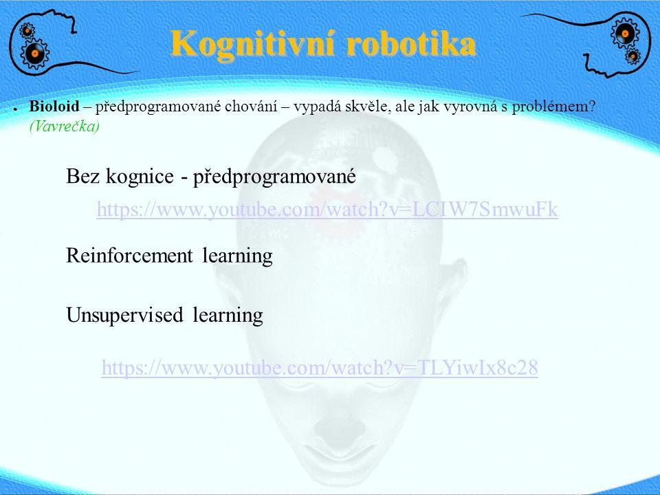 Kognitivní robotika ● Ripley – paměť, obraz toho, co vidí člověk, se kterým komunikuje, paměť i s kým komunikuje (dle tváře), interakce člověk – robot – učí se průběžně z konání člověka a má natvrdo předprogramované jen schopnosti učení se (Mavridis) https://www.youtube.com/watch?v=EXD-8WTp12o