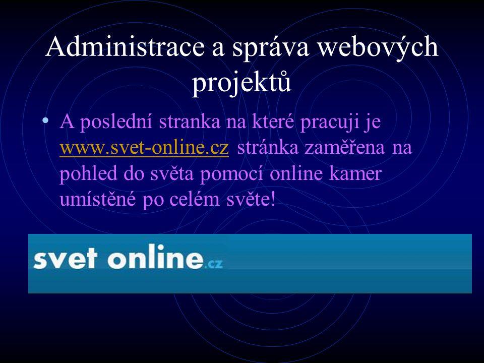 Administrace a správa webových projektů A poslední stranka na které pracuji je www.svet-online.cz stránka zaměřena na pohled do světa pomocí online kamer umístěné po celém světe.