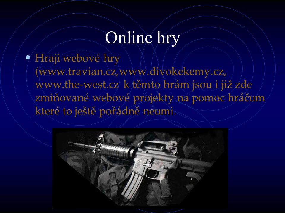 Online hry Hraji webové hry (www.travian.cz,www.divokekemy.cz, www.the-west.cz k těmto hrám jsou i již zde zmiňované webové projekty na pomoc hráčum které to ještě pořádně neumi.