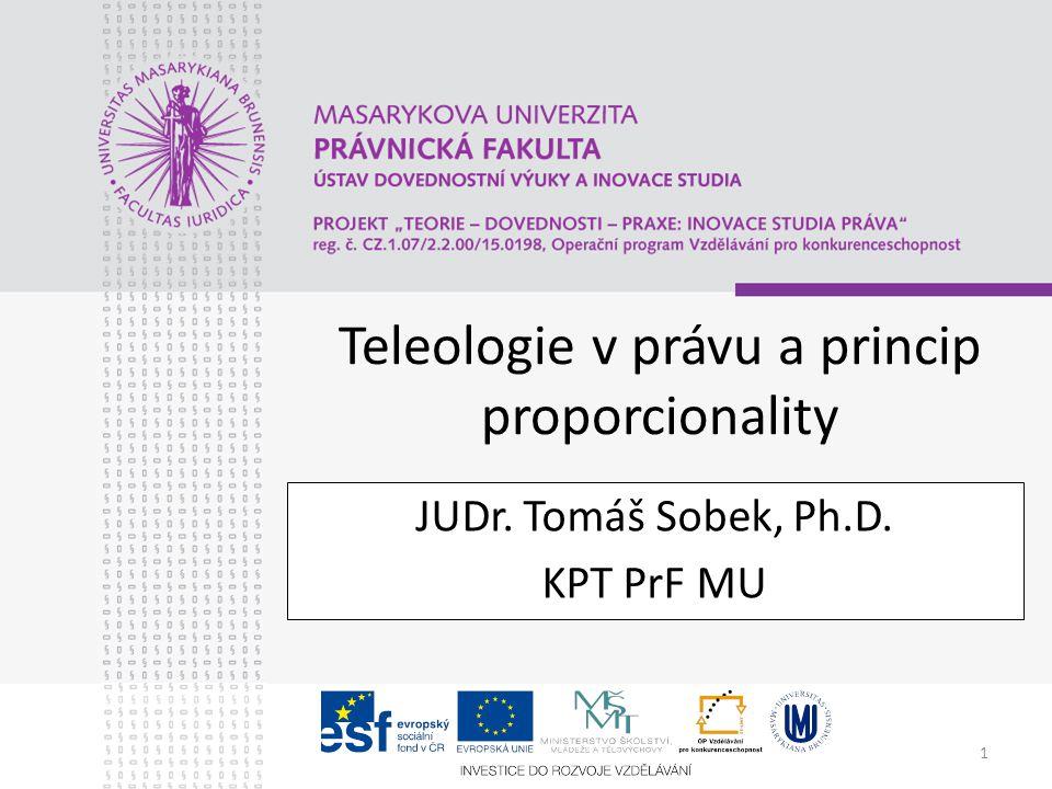 1 Teleologie v právu a princip proporcionality JUDr. Tomáš Sobek, Ph.D. KPT PrF MU