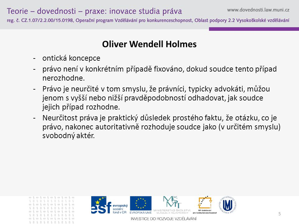 5 Oliver Wendell Holmes -ontická koncepce -právo není v konkrétním případě fixováno, dokud soudce tento případ nerozhodne. -Právo je neurčité v tom sm