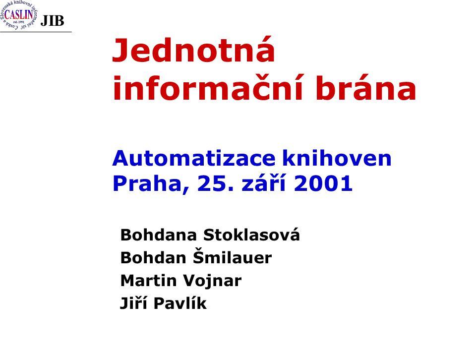 JIB Jednotná informační brána Automatizace knihoven Praha, 25. září 2001 Bohdana Stoklasová Bohdan Šmilauer Martin Vojnar Jiří Pavlík