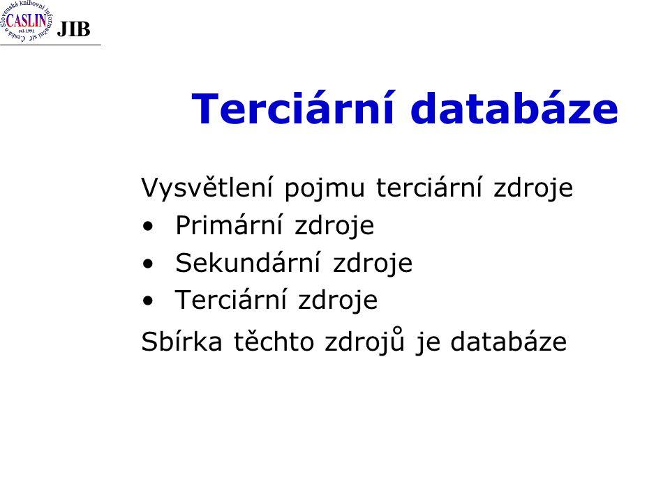 JIB Terciární databáze Vysvětlení pojmu terciární zdroje Primární zdroje Sekundární zdroje Terciární zdroje Sbírka těchto zdrojů je databáze