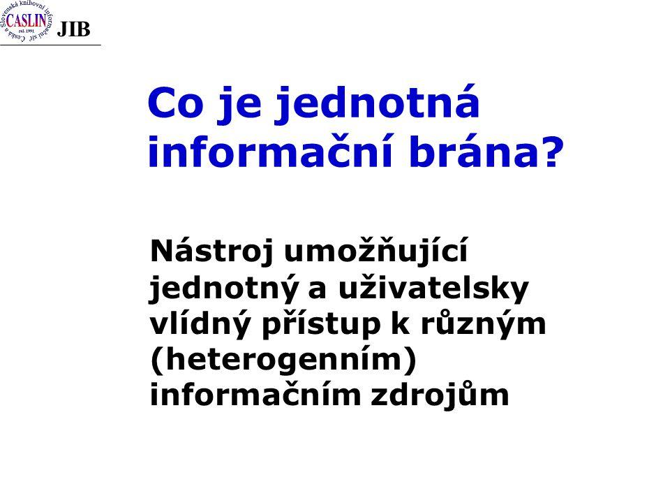 JIB Co je jednotná informační brána? Nástroj umožňující jednotný a uživatelsky vlídný přístup k různým (heterogenním) informačním zdrojům