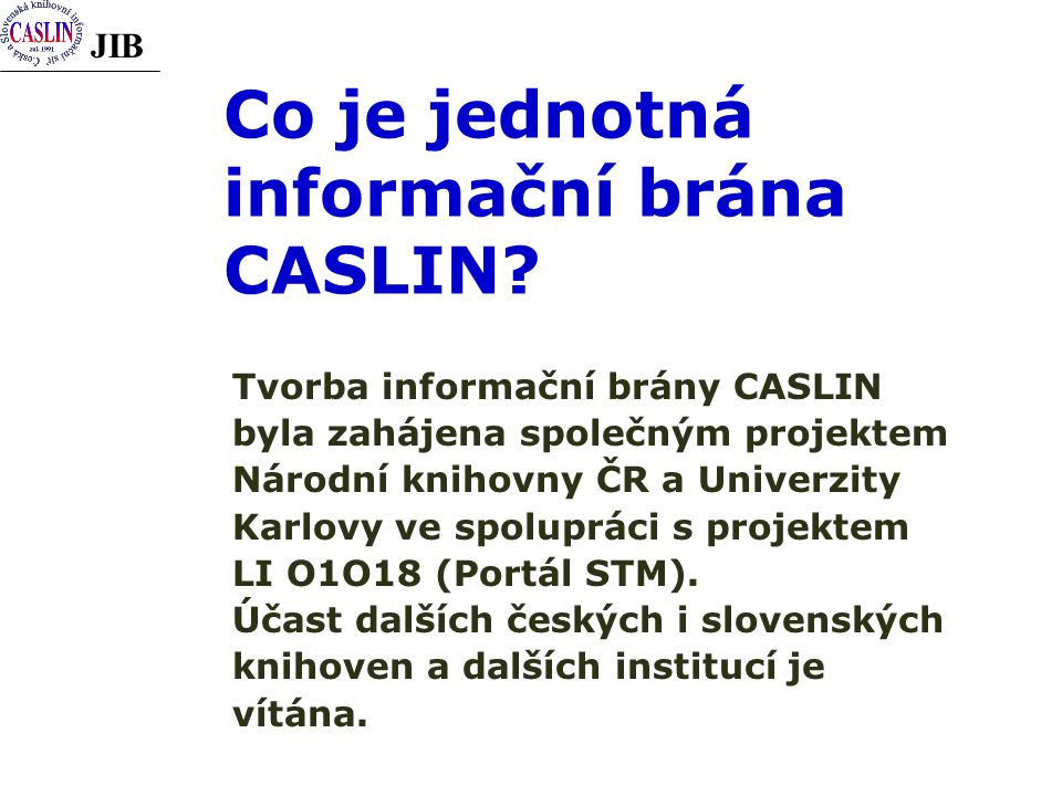 JIB Co je jednotná informační brána CASLIN? Tvorba informační brány CASLIN byla zahájena společným projektem Národní knihovny ČR a Univerzity Karlovy