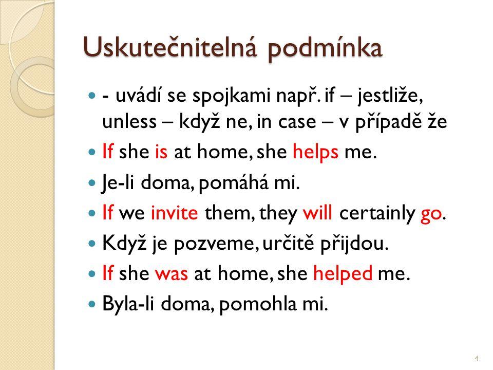 Uskutečnitelná podmínka - uvádí se spojkami např. if – jestliže, unless – když ne, in case – v případě že If she is at home, she helps me. Je-li doma,