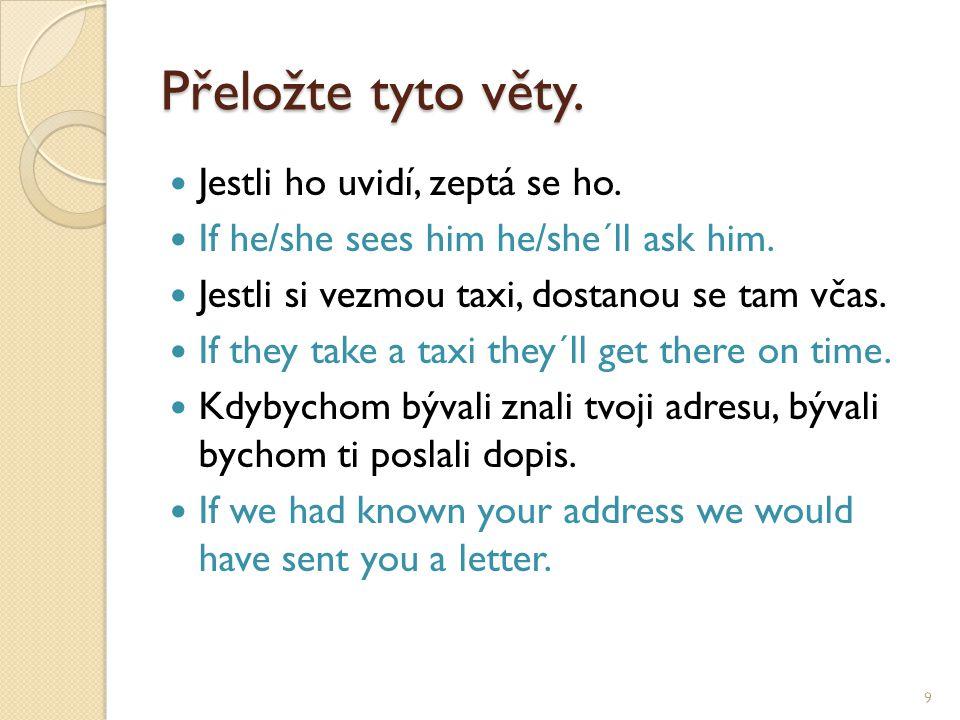 Přeložte tyto věty. Jestli ho uvidí, zeptá se ho. If he/she sees him he/she´ll ask him. Jestli si vezmou taxi, dostanou se tam včas. If they take a ta
