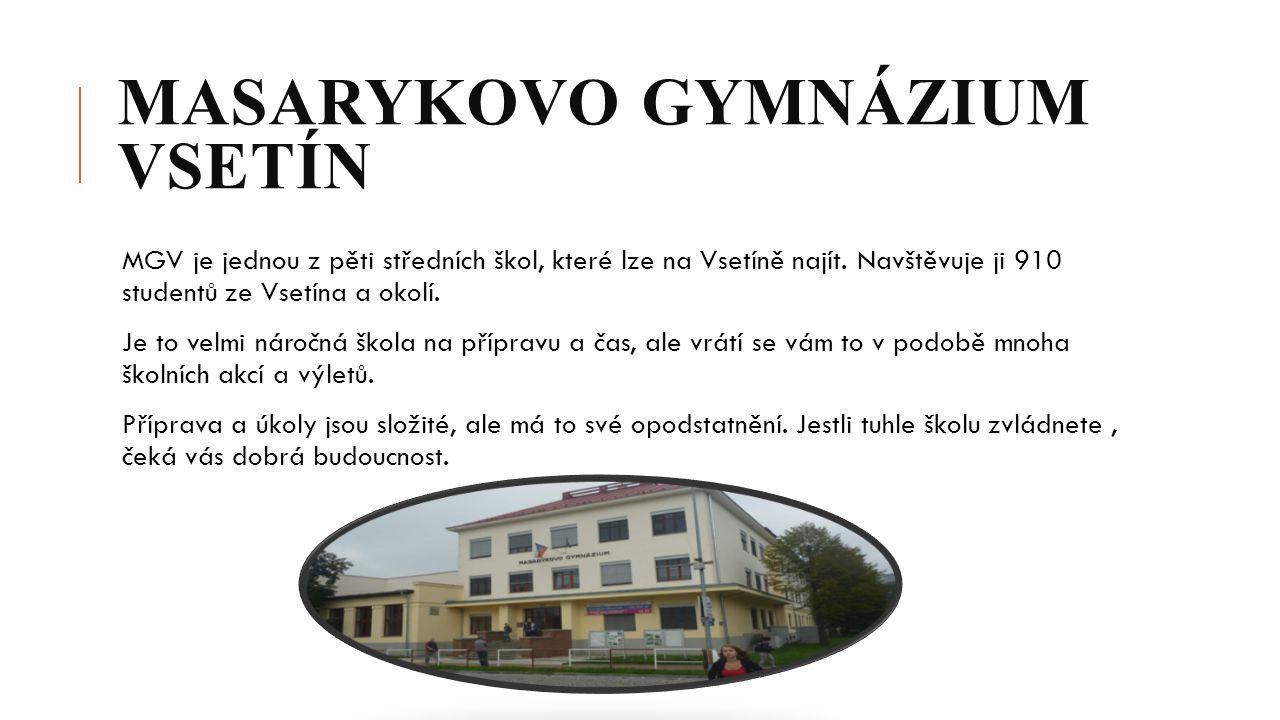 MASARYKOVO GYMNÁZIUM VSETÍN MGV je jednou z pěti středních škol, které lze na Vsetíně najít. Navštěvuje ji 910 studentů ze Vsetína a okolí. Je to velm
