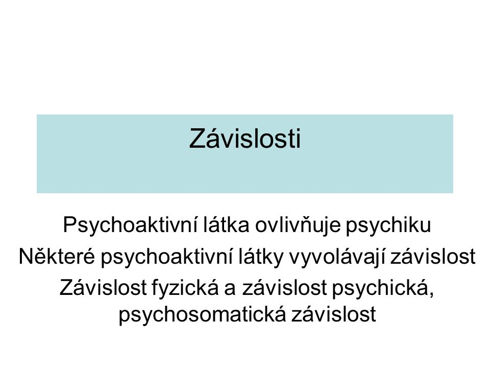 Závislosti Psychoaktivní látka ovlivňuje psychiku Některé psychoaktivní látky vyvolávají závislost Závislost fyzická a závislost psychická, psychosomatická závislost