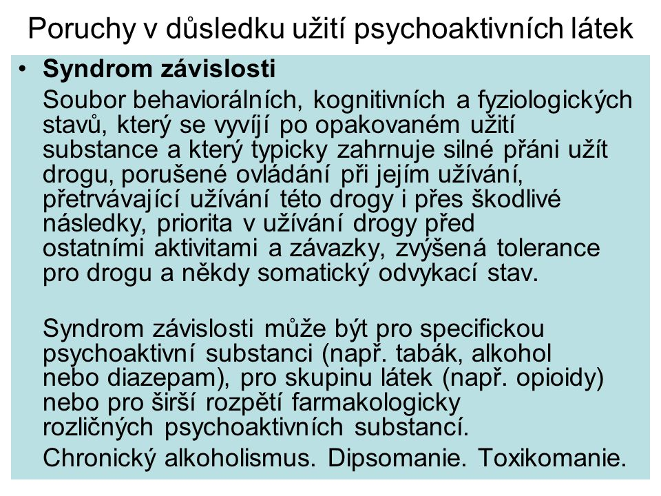 Poruchy v důsledku užití psychoaktivních látek Syndrom závislosti Soubor behaviorálních' kognitivních a fyziologických stavů' který se vyvíjí po opakovaném užití substance a který typicky zahrnuje silné přáni užít drogu' porušené ovládání při jejím užívání' přetrvávající užívání této drogy i přes škodlivé následky' priorita v užívání drogy před ostatními aktivitami a závazky' zvýšená tolerance pro drogu a někdy somatický odvykací stav.