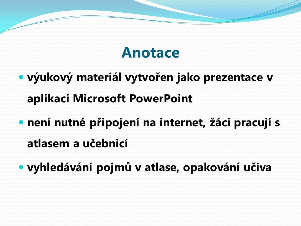 Anotace výukový materiál vytvořen jako prezentace v aplikaci Microsoft PowerPoint není nutné připojení na internet, žáci pracují s atlasem a učebnicí vyhledávání pojmů v atlase, opakování učiva
