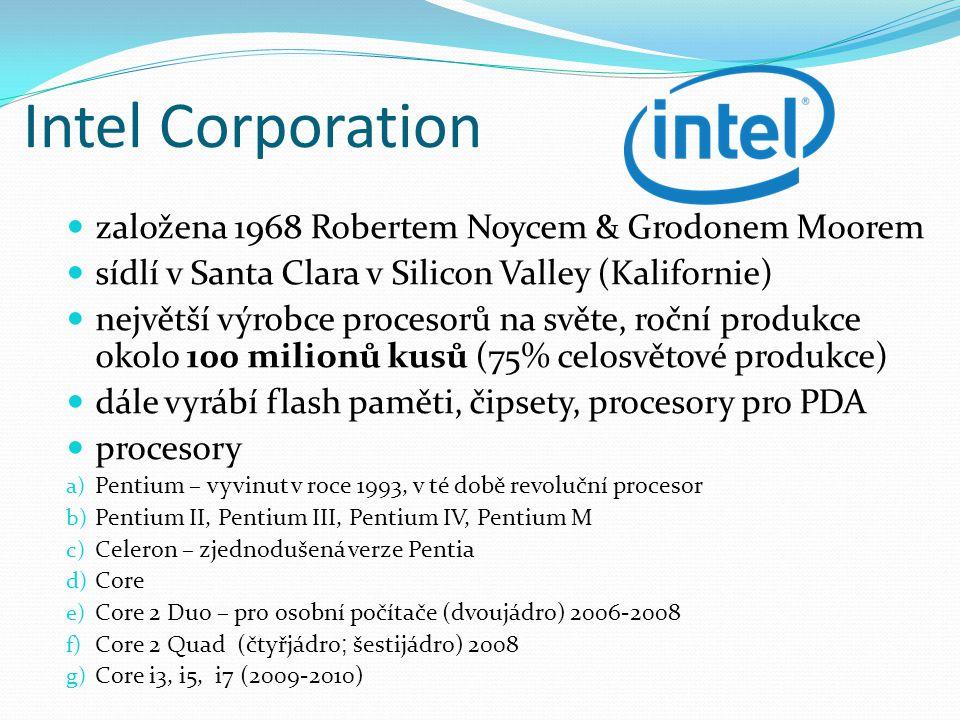 Intel Corporation založena 1968 Robertem Noycem & Grodonem Moorem sídlí v Santa Clara v Silicon Valley (Kalifornie) největší výrobce procesorů na světe, roční produkce okolo 100 milionů kusů (75% celosvětové produkce) dále vyrábí flash paměti, čipsety, procesory pro PDA procesory a) Pentium – vyvinut v roce 1993, v té době revoluční procesor b) Pentium II, Pentium III, Pentium IV, Pentium M c) Celeron – zjednodušená verze Pentia d) Core e) Core 2 Duo – pro osobní počítače (dvoujádro) 2006-2008 f) Core 2 Quad (čtyřjádro ; šestijádro) 2008 g) Core i3, i5, i7 (2009-2010)