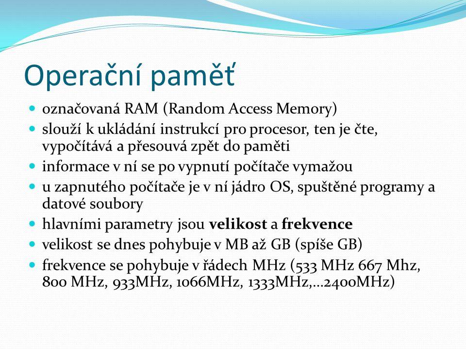 Operační paměť označovaná RAM (Random Access Memory) slouží k ukládání instrukcí pro procesor, ten je čte, vypočítává a přesouvá zpět do paměti informace v ní se po vypnutí počítače vymažou u zapnutého počítače je v ní jádro OS, spuštěné programy a datové soubory hlavními parametry jsou velikost a frekvence velikost se dnes pohybuje v MB až GB (spíše GB) frekvence se pohybuje v řádech MHz (533 MHz 667 Mhz, 800 MHz, 933MHz, 1066MHz, 1333MHz,…2400MHz)