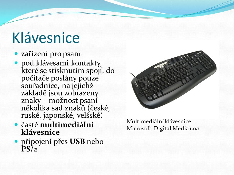 Klávesnice zařízení pro psaní pod klávesami kontakty, které se stisknutím spojí, do počítače poslány pouze souřadnice, na jejichž základě jsou zobrazeny znaky – možnost psaní několika sad znaků (české, ruské, japonské, velšské) časté multimediální klávesnice připojení přes USB nebo PS/2 Multimediální klávesnice Microsoft Digital Media 1.0a