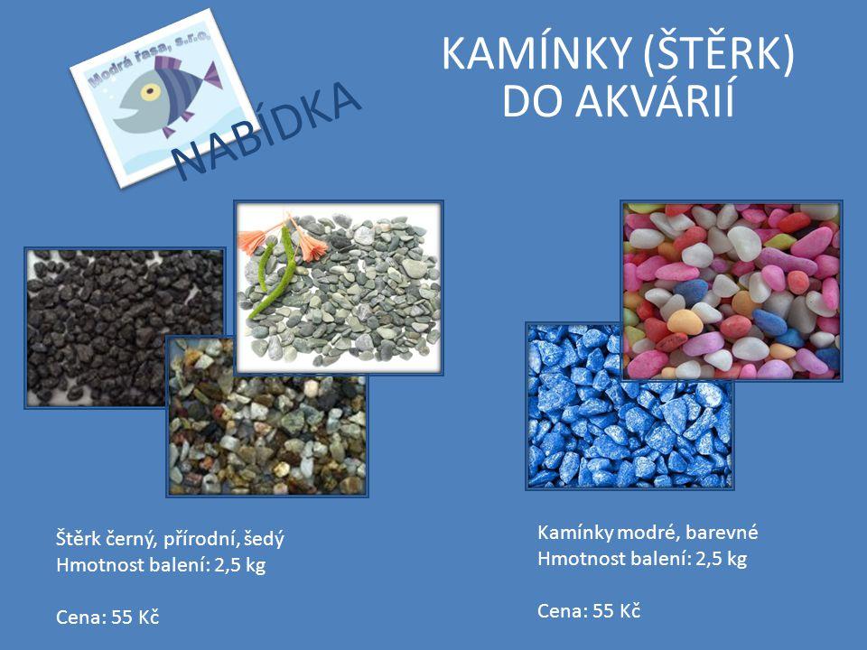 KAMÍNKY (ŠTĚRK) DO AKVÁRIÍ Štěrk černý, přírodní, šedý Hmotnost balení: 2,5 kg Cena: 55 Kč Kamínky modré, barevné Hmotnost balení: 2,5 kg Cena: 55 Kč
