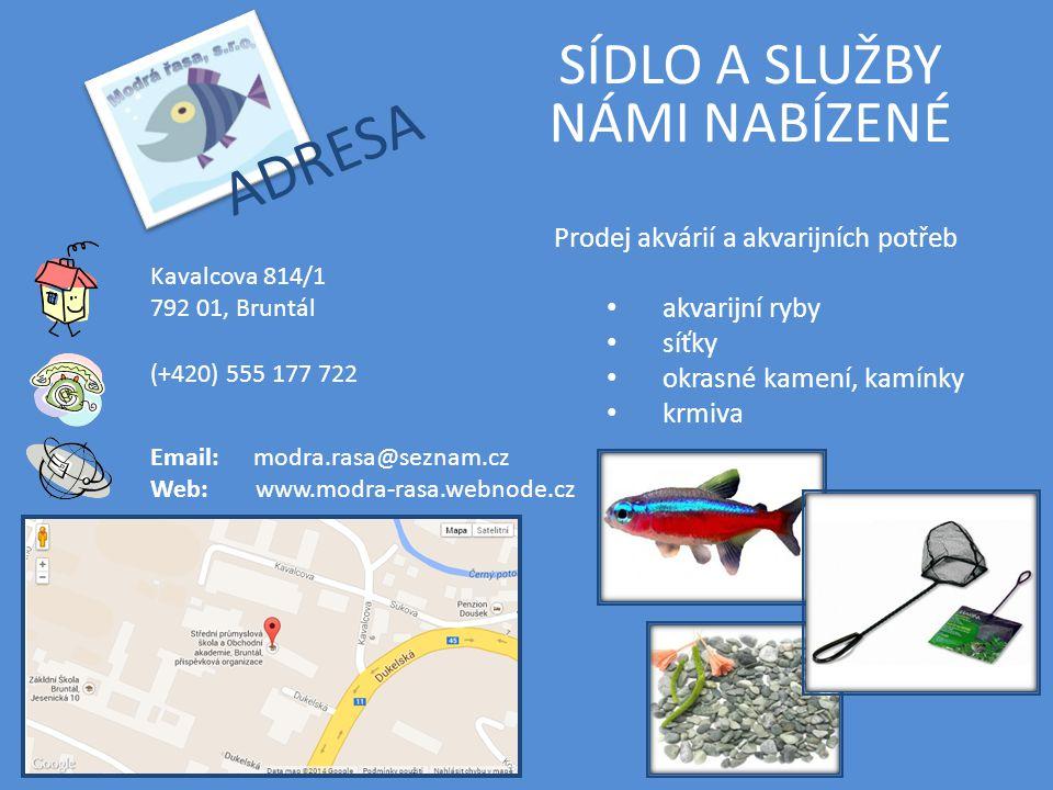 ADRESA SÍDLO A SLUŽBY NÁMI NABÍZENÉ (+420) 555 177 722 Email: modra.rasa@seznam.cz Web:www.modra-rasa.webnode.cz Kavalcova 814/1 792 01, Bruntál Prodej akvárií a akvarijních potřeb akvarijní ryby síťky okrasné kamení, kamínky krmiva