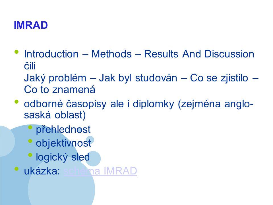 Company LOGO IMRAD Introduction – Methods – Results And Discussion čili Jaký problém – Jak byl studován – Co se zjistilo – Co to znamená odborné časopisy ale i diplomky (zejména anglo- saská oblast) přehlednost objektivnost logický sled ukázka: schéma IMRADschéma IMRAD