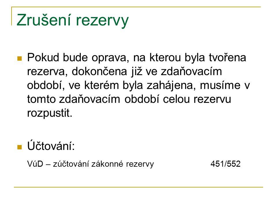 Zrušení rezervy Pokud bude oprava, na kterou byla tvořena rezerva, dokončena již ve zdaňovacím období, ve kterém byla zahájena, musíme v tomto zdaňovacím období celou rezervu rozpustit.