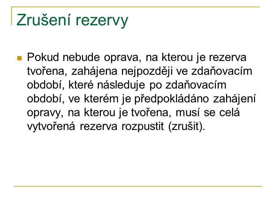 Zrušení rezervy Pokud nebude oprava, na kterou je rezerva tvořena, zahájena nejpozději ve zdaňovacím období, které následuje po zdaňovacím období, ve kterém je předpokládáno zahájení opravy, na kterou je tvořena, musí se celá vytvořená rezerva rozpustit (zrušit).