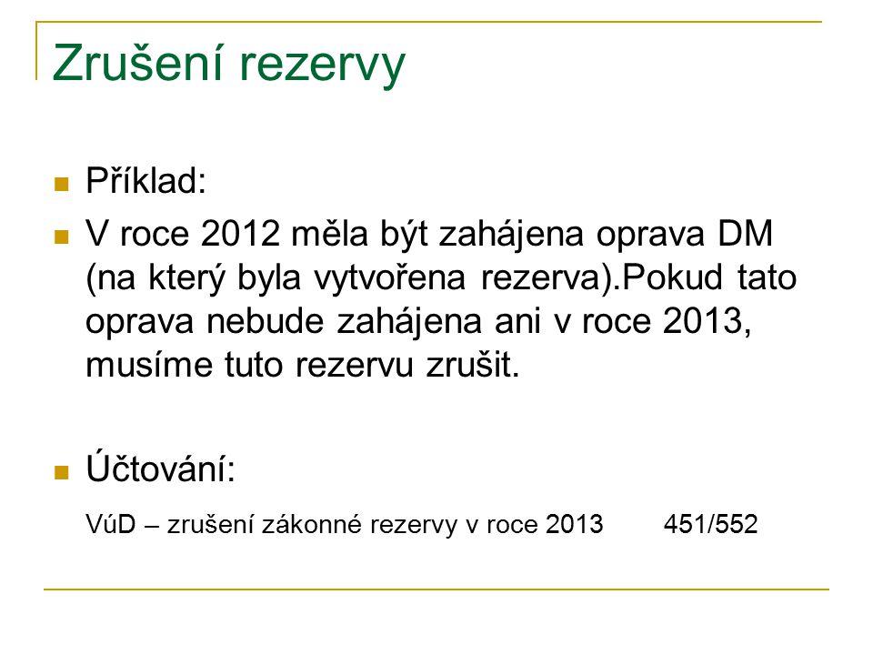 Zrušení rezervy Příklad: V roce 2012 měla být zahájena oprava DM (na který byla vytvořena rezerva).Pokud tato oprava nebude zahájena ani v roce 2013, musíme tuto rezervu zrušit.