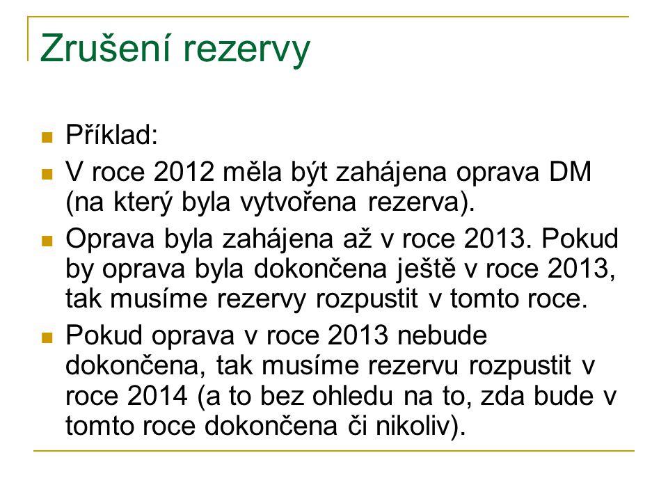 Zrušení rezervy Příklad: V roce 2012 měla být zahájena oprava DM (na který byla vytvořena rezerva). Oprava byla zahájena až v roce 2013. Pokud by opra