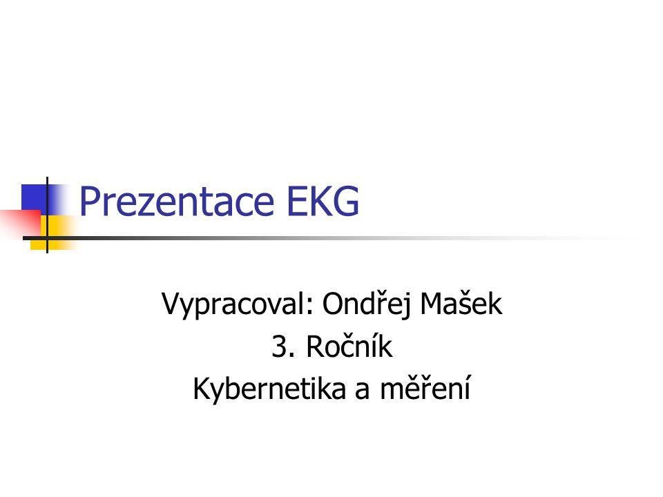 Prezentace EKG Vypracoval: Ondřej Mašek 3. Ročník Kybernetika a měření