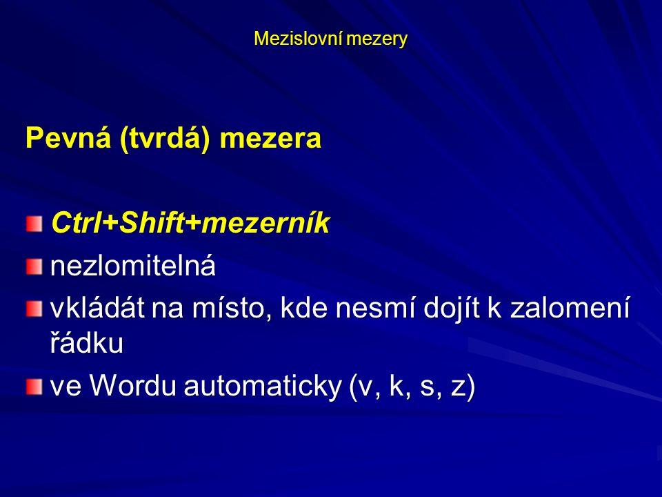 Mezislovní mezery Pevná (tvrdá) mezera Ctrl+Shift+mezerníknezlomitelná vkládát na místo, kde nesmí dojít k zalomení řádku ve Wordu automaticky (v, k,