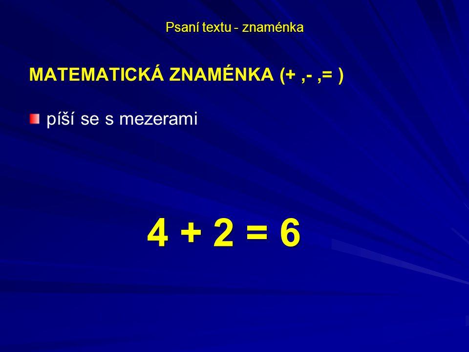 Psaní textu - znaménka MATEMATICKÁ ZNAMÉNKA (+,-,= ) píší se s mezerami 4 + 2 = 6