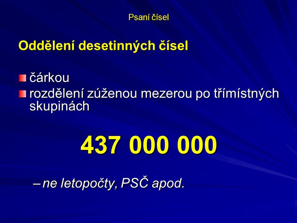 Psaní čísel Oddělení desetinných čísel čárkou rozdělení zúženou mezerou po třímístných skupinách 437 000 000 –ne letopočty, PSČ apod.