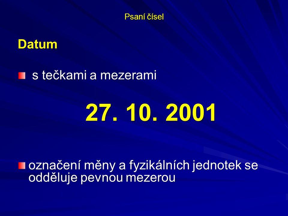 Psaní čísel Datum s tečkami a mezerami s tečkami a mezerami 27. 10. 2001 označení měny a fyzikálních jednotek se odděluje pevnou mezerou