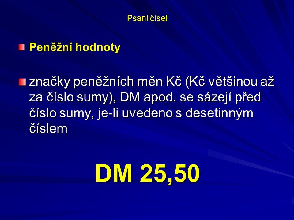 Psaní čísel Peněžní hodnoty značky peněžních měn Kč (Kč většinou až za číslo sumy), DM apod. se sázejí před číslo sumy, je-li uvedeno s desetinným čís