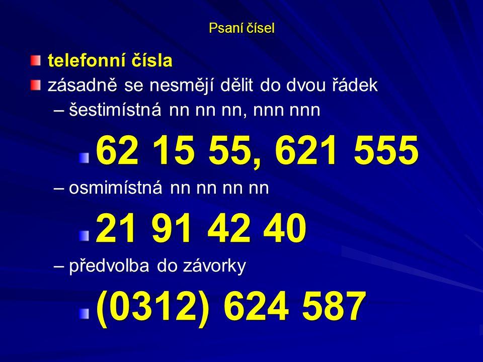Psaní čísel telefonní čísla zásadně se nesmějí dělit do dvou řádek –šestimístná nn nn nn, nnn nnn 62 15 55, 621 555 62 15 55, 621 555 –osmimístná nn nn nn nn 21 91 42 40 21 91 42 40 –předvolba do závorky (0312) 624 587 (0312) 624 587