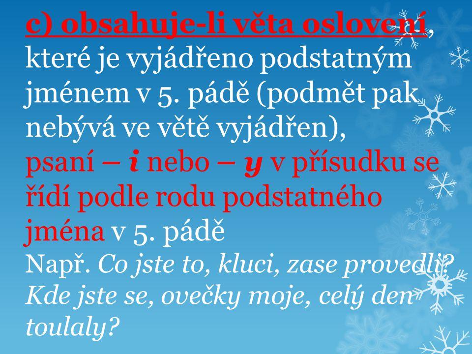 c) obsahuje-li věta oslovení, které je vyjádřeno podstatným jménem v 5. pádě (podmět pak nebývá ve větě vyjádřen), psaní – i nebo – y v přísudku se ří